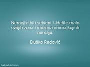 Duško Radović: Nemojte biti sebicni. Udelite...