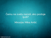 Miroslav Mika Antić: Čemu na svetu narodi,...