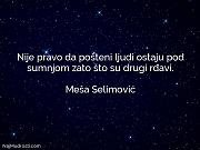Meša Selimović: Nije pravo da pošteni...