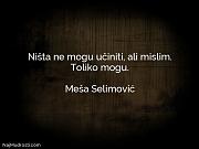 Meša Selimović: Ništa ne mogu učiniti,...
